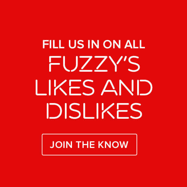 Fill us in on all Fuzzy's likes and dislikes. Join The Know.